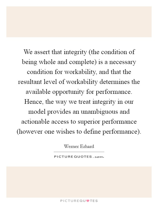We assert that integrity (the condition of being whole and complete) is a necessary condition for workability, and that the resultant level of workability determines the available opportunity for performance. Hence, the way we treat integrity in our model provides an unambiguous and actionable access to superior performance (however one wishes to define performance) Picture Quote #1