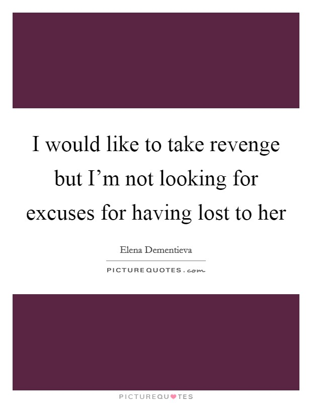 I would like to take revenge but I'm not looking for excuses for having lost to her Picture Quote #1