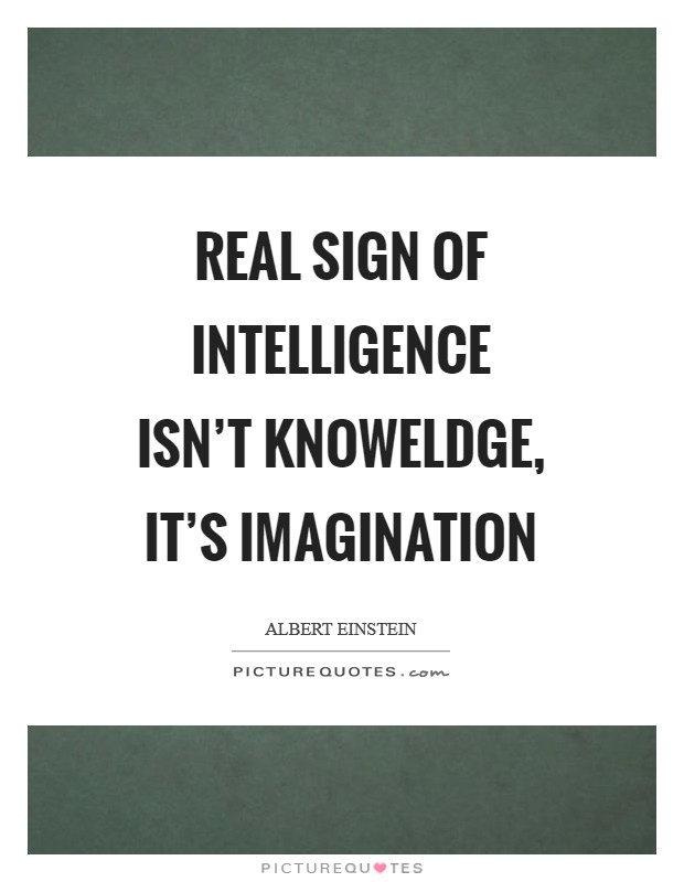 Real sign of intelligence isn't knoweldge, it's imagination Picture Quote #1