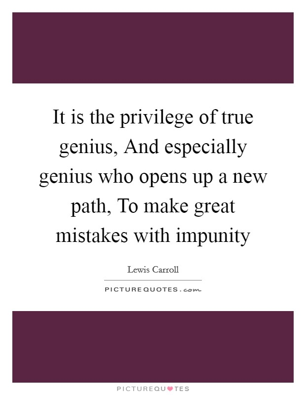 It is the privilege of true genius, And especially genius who opens up a new path, To make great mistakes with impunity Picture Quote #1