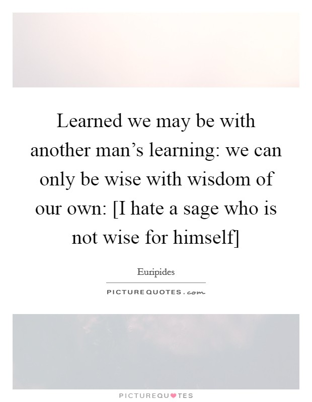 Learned we may be with another man's learning: we can only be wise with wisdom of our own: [I hate a sage who is not wise for himself] Picture Quote #1