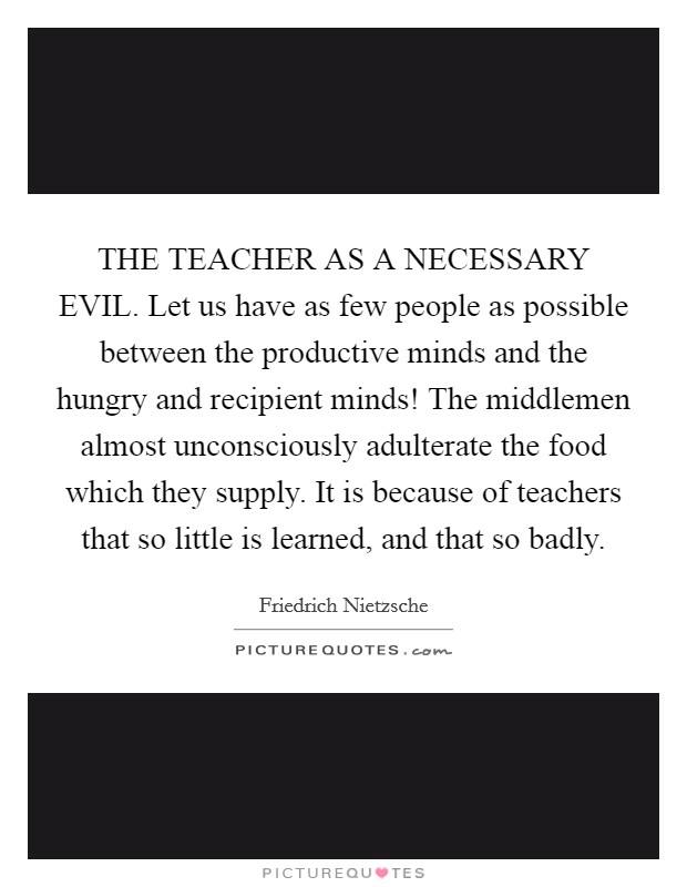 THE TEACHER AS A NECESSARY EVIL. Let us have as few people as possible between the productive minds and the hungry and recipient minds! The middlemen almost unconsciously adulterate the food which they supply. It is because of teachers that so little is learned, and that so badly Picture Quote #1
