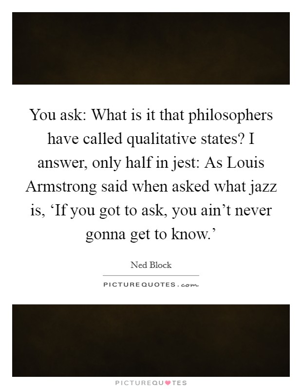 You ask: What is it that philosophers have called qualitative states? I answer, only half in jest: As Louis Armstrong said when asked what jazz is, 'If you got to ask, you ain't never gonna get to know.' Picture Quote #1
