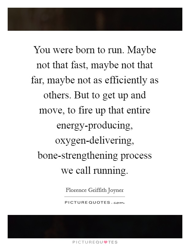 You were born to run. Maybe not that fast, maybe not that far, maybe not as efficiently as others. But to get up and move, to fire up that entire energy-producing, oxygen-delivering, bone-strengthening process we call running Picture Quote #1