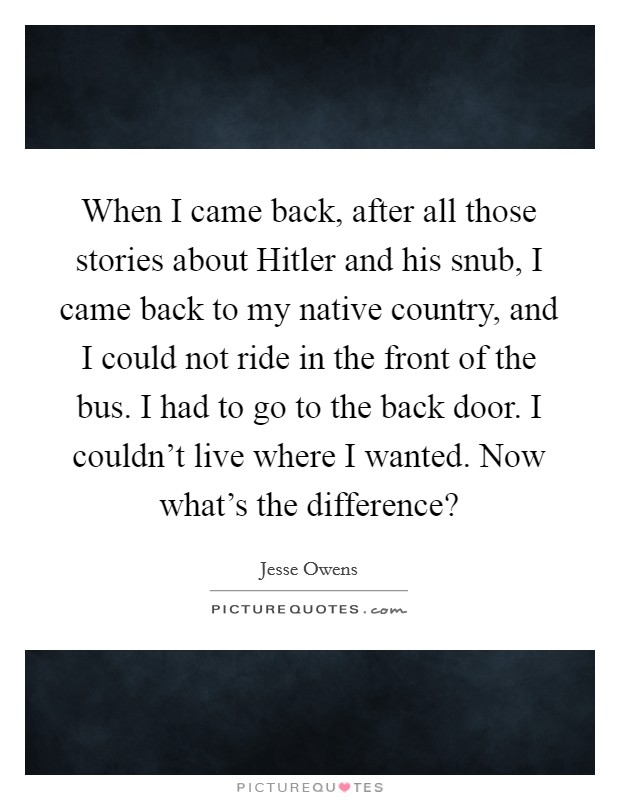 When I came back, after all those stories about Hitler and his snub, I came back to my native country, and I could not ride in the front of the bus. I had to go to the back door. I couldn't live where I wanted. Now what's the difference? Picture Quote #1