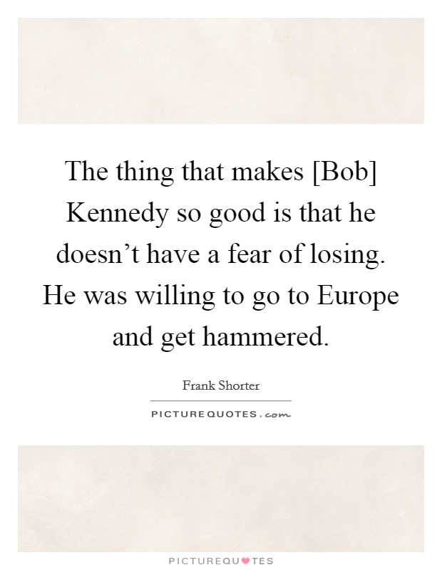 The thing that makes [Bob] Kennedy so good is that he doesn't have a fear of losing. He was willing to go to Europe and get hammered Picture Quote #1