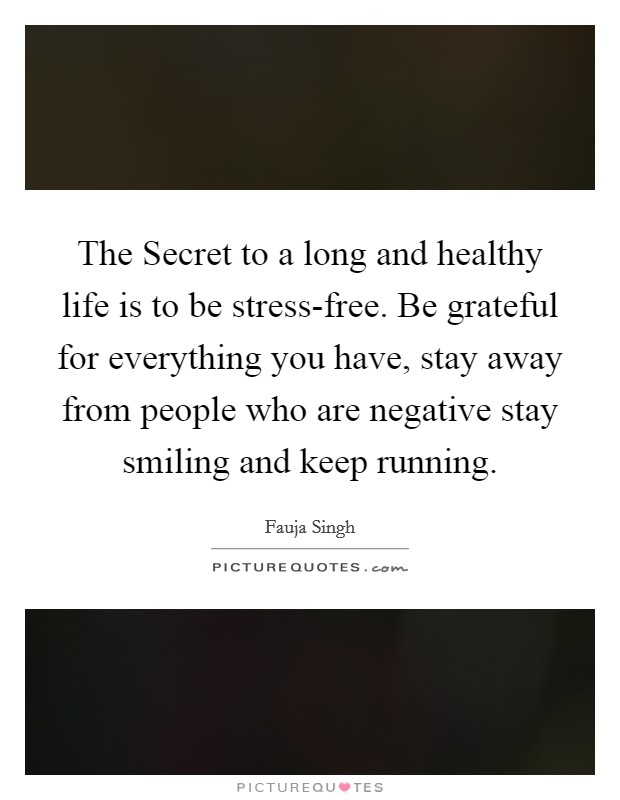 The Secret to a long and healthy life is to be stress-free. Be grateful for everything you have, stay away from people who are negative stay smiling and keep running Picture Quote #1