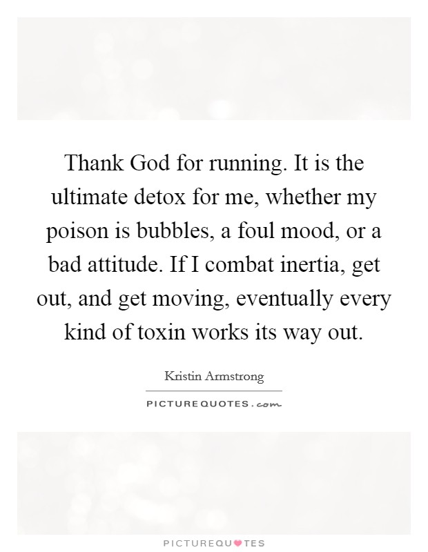 Thank God for running. It is the ultimate detox for me, whether my poison is bubbles, a foul mood, or a bad attitude. If I combat inertia, get out, and get moving, eventually every kind of toxin works its way out Picture Quote #1