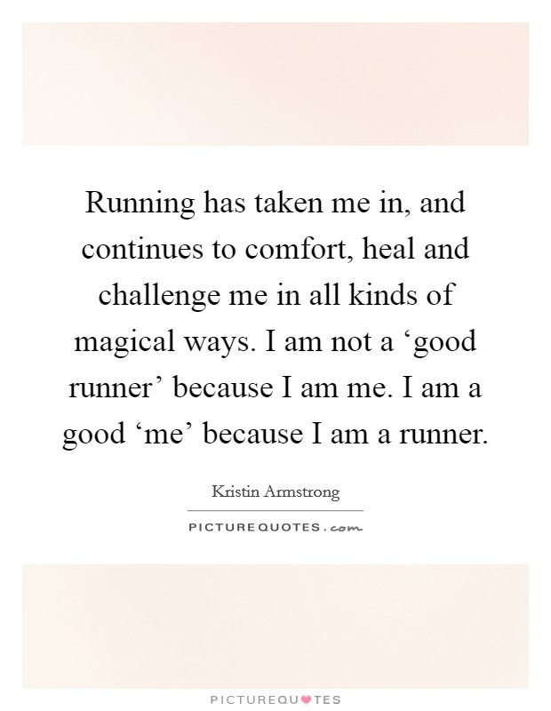 Running has taken me in, and continues to comfort, heal and challenge me in all kinds of magical ways. I am not a 'good runner' because I am me. I am a good 'me' because I am a runner Picture Quote #1