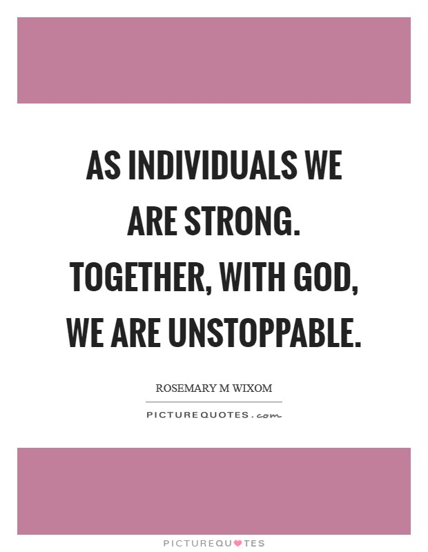 As individuals we are strong. Together, with God, we are unstoppable Picture Quote #1