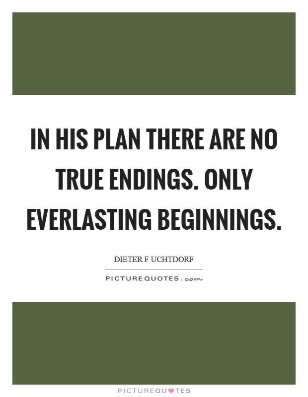 In His plan there are no true endings. Only everlasting beginnings Picture Quote #1