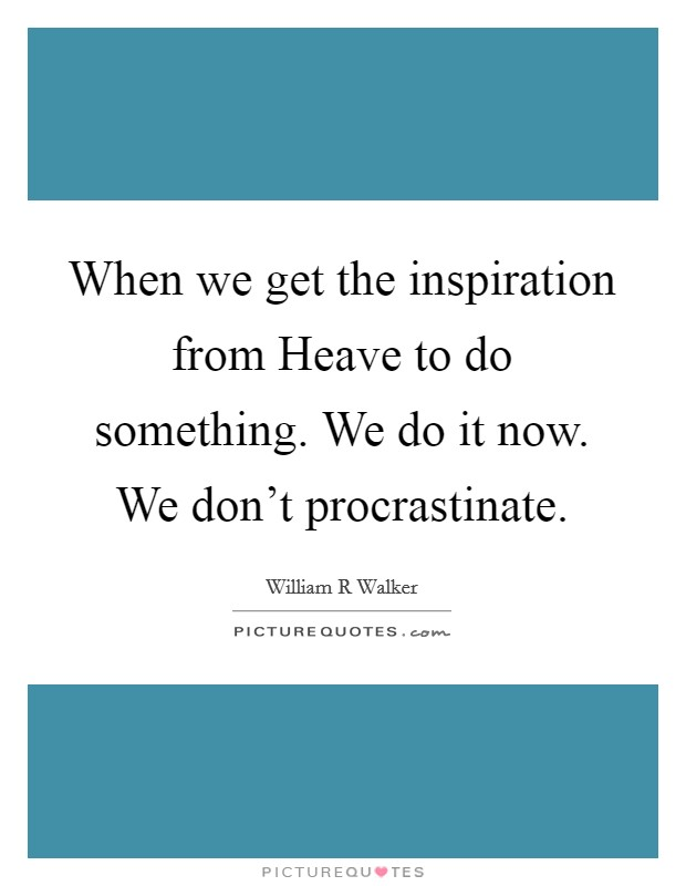 When we get the inspiration from Heave to do something. We do it now. We don't procrastinate Picture Quote #1