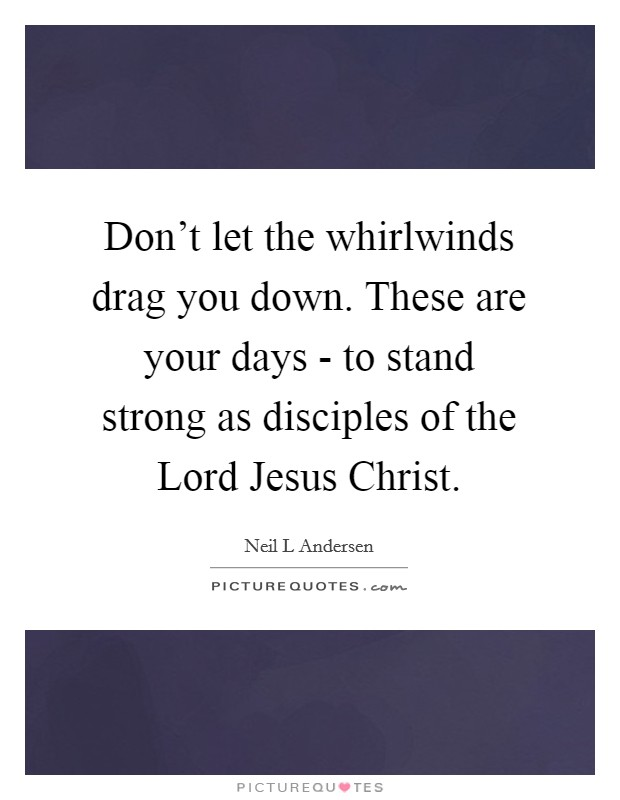 Don't let the whirlwinds drag you down. These are your days - to stand strong as disciples of the Lord Jesus Christ Picture Quote #1