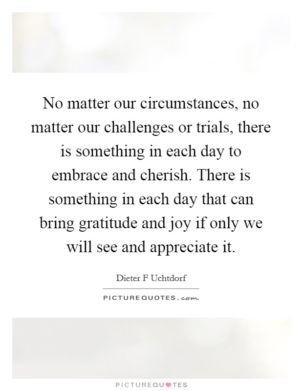 No matter our circumstances, no matter our challenges or trials, there is something in each day to embrace and cherish. There is something in each day that can bring gratitude and joy if only we will see and appreciate it Picture Quote #1