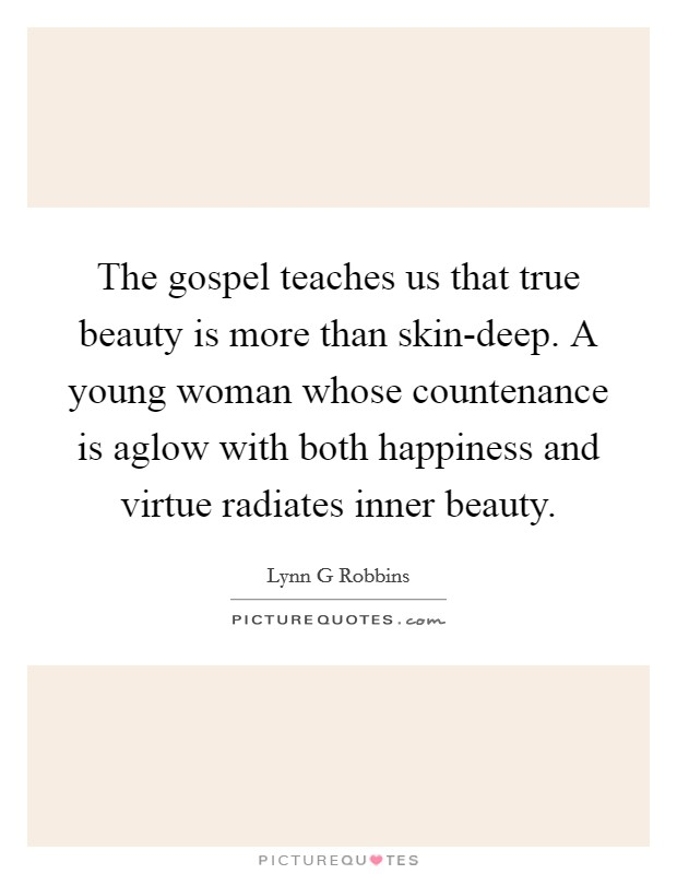 The gospel teaches us that true beauty is more than skin-deep. A young woman whose countenance is aglow with both happiness and virtue radiates inner beauty Picture Quote #1
