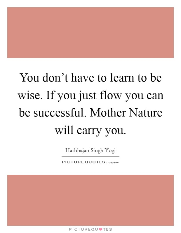 You don't have to learn to be wise. If you just flow you can be successful. Mother Nature will carry you Picture Quote #1