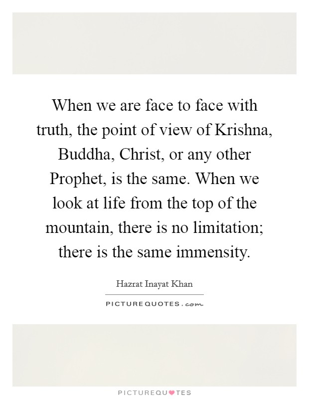 When we are face to face with truth, the point of view of Krishna, Buddha, Christ, or any other Prophet, is the same. When we look at life from the top of the mountain, there is no limitation; there is the same immensity Picture Quote #1