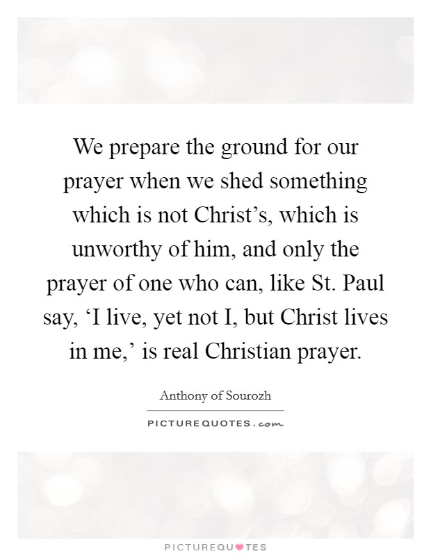 We prepare the ground for our prayer when we shed something which is not Christ's, which is unworthy of him, and only the prayer of one who can, like St. Paul say, 'I live, yet not I, but Christ lives in me,' is real Christian prayer Picture Quote #1