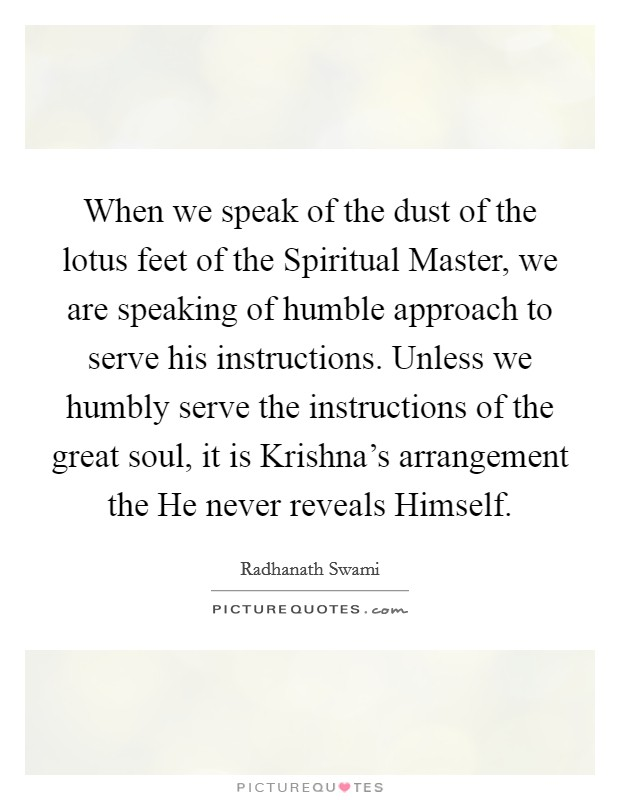 When we speak of the dust of the lotus feet of the Spiritual Master, we are speaking of humble approach to serve his instructions. Unless we humbly serve the instructions of the great soul, it is Krishna's arrangement the He never reveals Himself Picture Quote #1