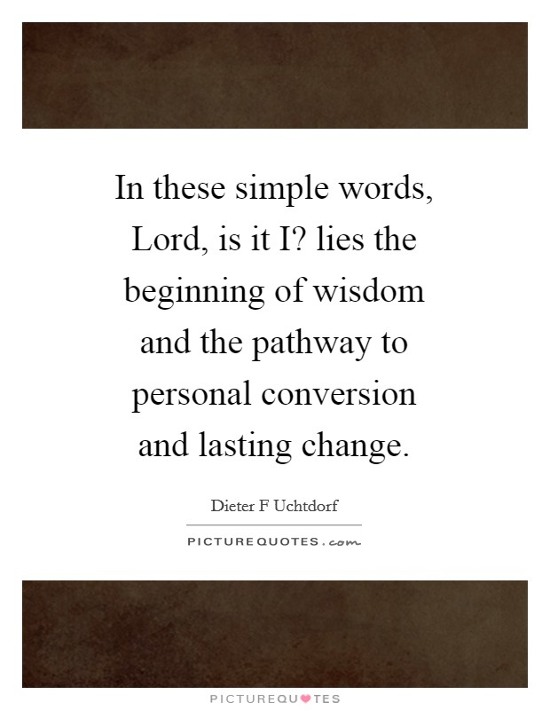 In these simple words, Lord, is it I? lies the beginning of wisdom and the pathway to personal conversion and lasting change Picture Quote #1