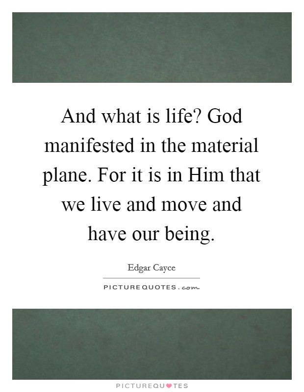 And what is life? God manifested in the material plane. For it is in Him that we live and move and have our being Picture Quote #1