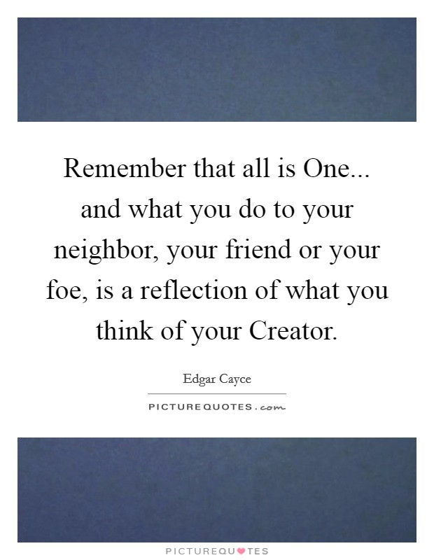 Remember that all is One... and what you do to your neighbor, your friend or your foe, is a reflection of what you think of your Creator Picture Quote #1