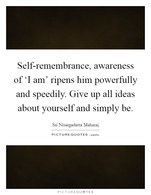Self-remembrance, awareness of 'I am' ripens him powerfully and speedily. Give up all ideas about yourself and simply be Picture Quote #1