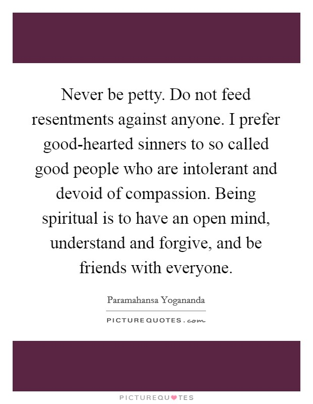 Never be petty. Do not feed resentments against anyone. I prefer good-hearted sinners to so called good people who are intolerant and devoid of compassion. Being spiritual is to have an open mind, understand and forgive, and be friends with everyone Picture Quote #1