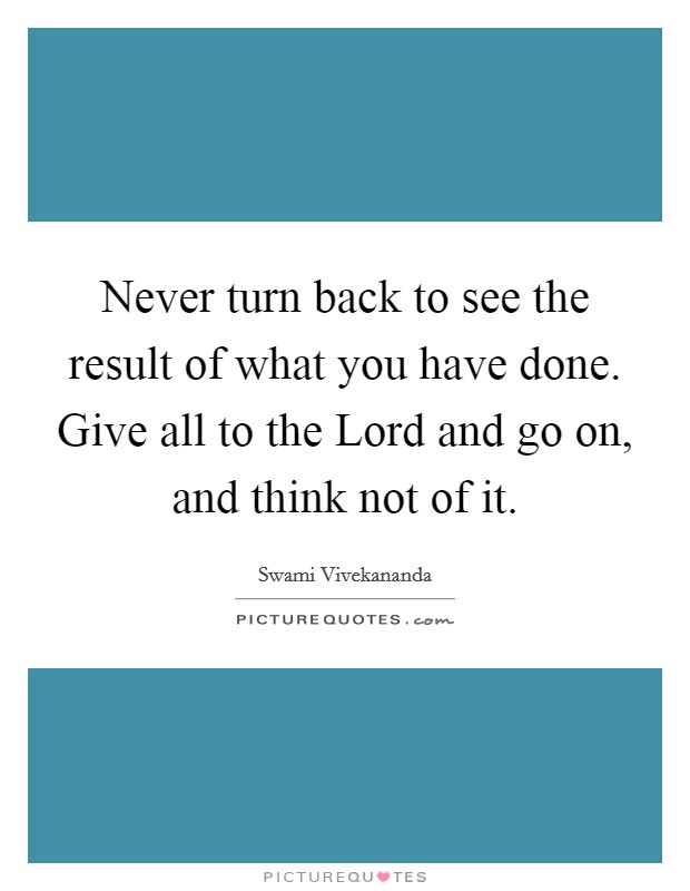 Never turn back to see the result of what you have done. Give all to the Lord and go on, and think not of it Picture Quote #1