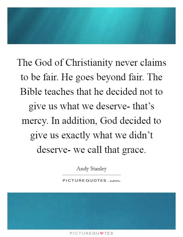 The God of Christianity never claims to be fair. He goes beyond fair. The Bible teaches that he decided not to give us what we deserve- that's mercy. In addition, God decided to give us exactly what we didn't deserve- we call that grace Picture Quote #1