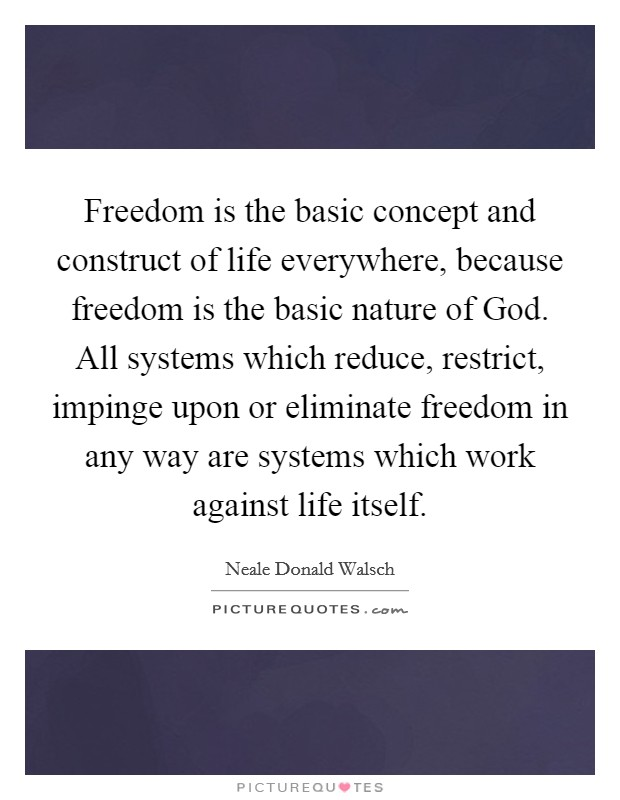 Freedom is the basic concept and construct of life everywhere, because freedom is the basic nature of God. All systems which reduce, restrict, impinge upon or eliminate freedom in any way are systems which work against life itself Picture Quote #1