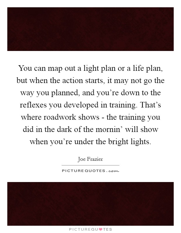 You can map out a light plan or a life plan, but when the action starts, it may not go the way you planned, and you're down to the reflexes you developed in training. That's where roadwork shows - the training you did in the dark of the mornin' will show when you're under the bright lights Picture Quote #1