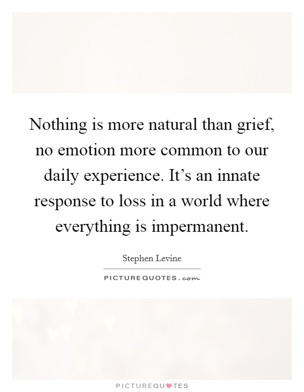 Nothing is more natural than grief, no emotion more common to our daily experience. It's an innate response to loss in a world where everything is impermanent Picture Quote #1