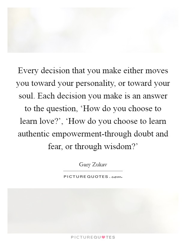 Every decision that you make either moves you toward your personality, or toward your soul. Each decision you make is an answer to the question, 'How do you choose to learn love?', 'How do you choose to learn authentic empowerment-through doubt and fear, or through wisdom?' Picture Quote #1