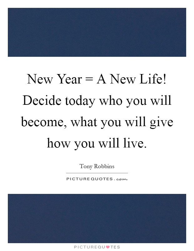 New Year = A New Life! Decide today who you will become, what you will give how you will live Picture Quote #1