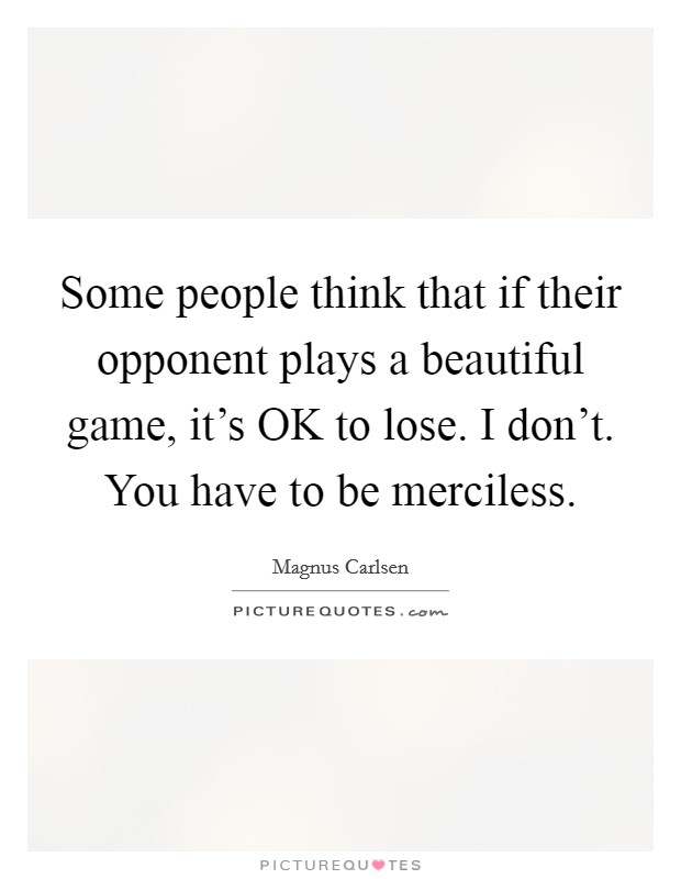 Some people think that if their opponent plays a beautiful game, it's OK to lose. I don't. You have to be merciless Picture Quote #1