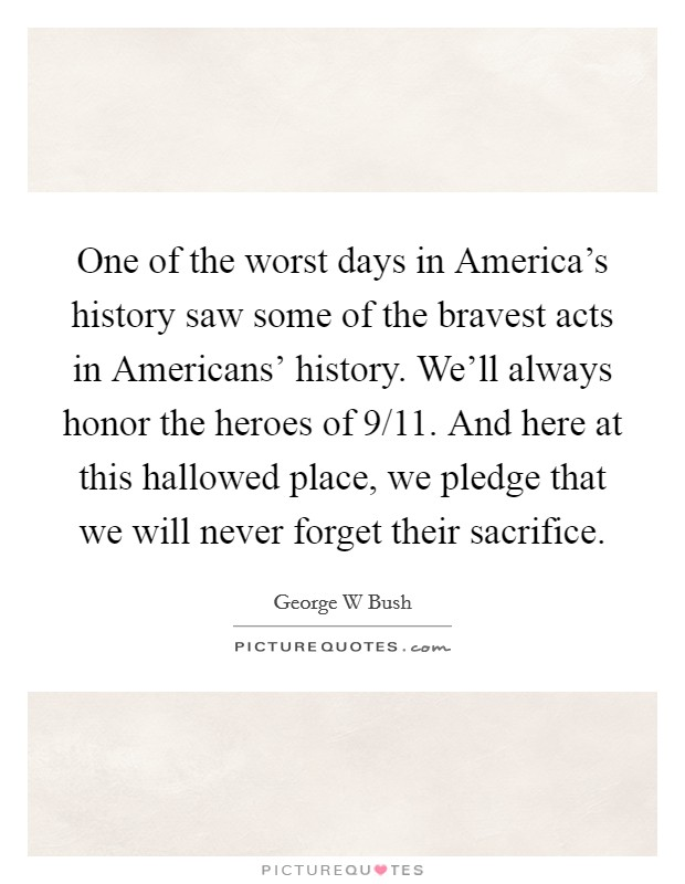 One of the worst days in America's history saw some of the bravest acts in Americans' history. We'll always honor the heroes of 9/11. And here at this hallowed place, we pledge that we will never forget their sacrifice Picture Quote #1