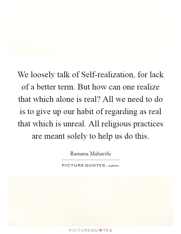 We loosely talk of Self-realization, for lack of a better term. But how can one realize that which alone is real? All we need to do is to give up our habit of regarding as real that which is unreal. All religious practices are meant solely to help us do this Picture Quote #1
