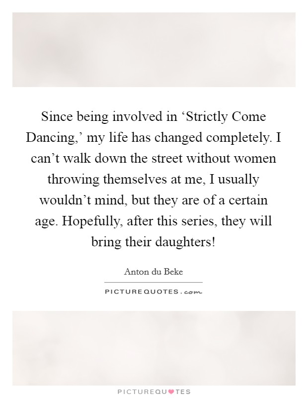 Since being involved in 'Strictly Come Dancing,' my life has changed completely. I can't walk down the street without women throwing themselves at me, I usually wouldn't mind, but they are of a certain age. Hopefully, after this series, they will bring their daughters! Picture Quote #1