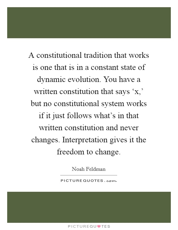 A constitutional tradition that works is one that is in a constant state of dynamic evolution. You have a written constitution that says 'x,' but no constitutional system works if it just follows what's in that written constitution and never changes. Interpretation gives it the freedom to change Picture Quote #1