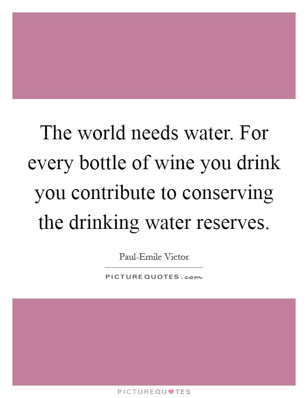 The world needs water. For every bottle of wine you drink you contribute to conserving the drinking water reserves Picture Quote #1