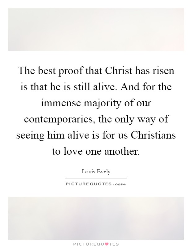 The best proof that Christ has risen is that he is still ...