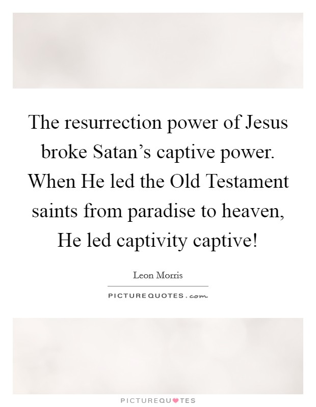 The resurrection power of Jesus broke Satan's captive power. When He led the Old Testament saints from paradise to heaven, He led captivity captive! Picture Quote #1