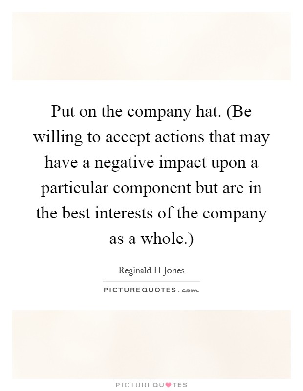 Put on the company hat. (Be willing to accept actions that may have a negative impact upon a particular component but are in the best interests of the company as a whole.) Picture Quote #1