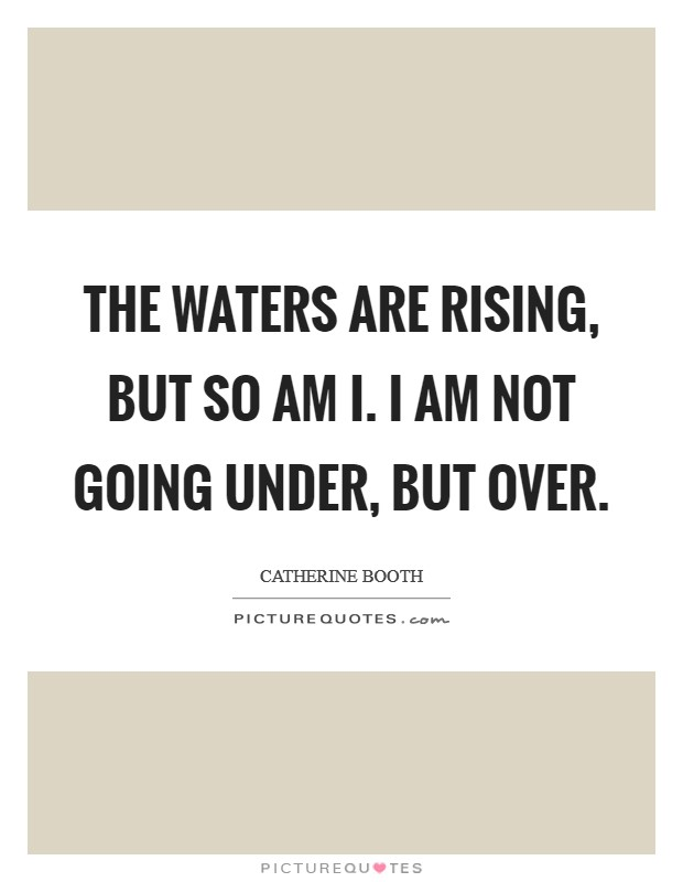 The waters are rising, but so am I. I am not going under, but over Picture Quote #1