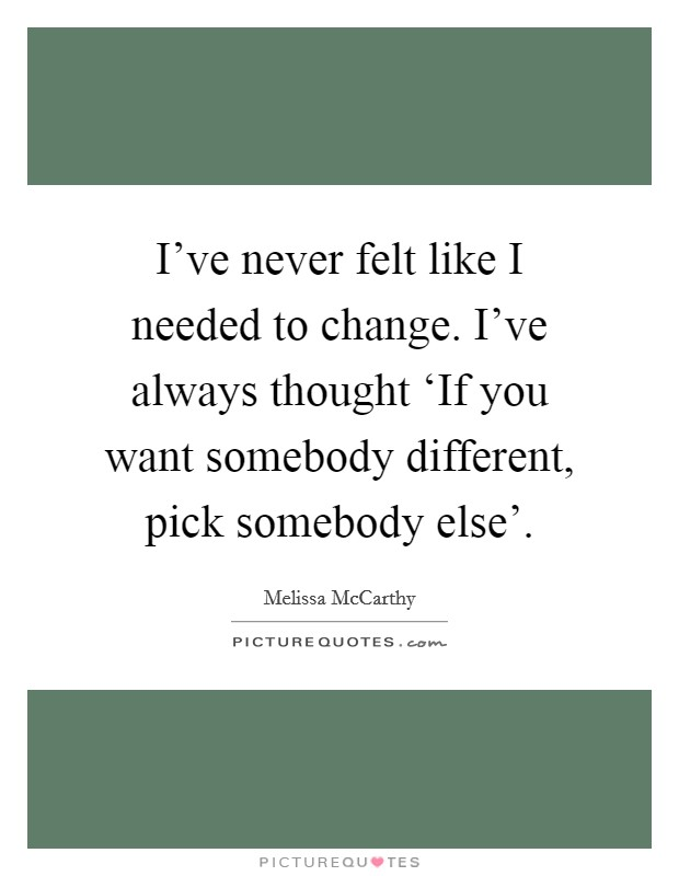I've never felt like I needed to change. I've always thought 'If you want somebody different, pick somebody else' Picture Quote #1