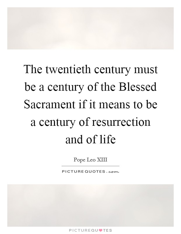 The twentieth century must be a century of the Blessed Sacrament if it means to be a century of resurrection and of life Picture Quote #1