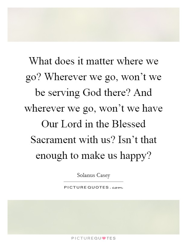 What does it matter where we go? Wherever we go, won't we be serving God there? And wherever we go, won't we have Our Lord in the Blessed Sacrament with us? Isn't that enough to make us happy? Picture Quote #1