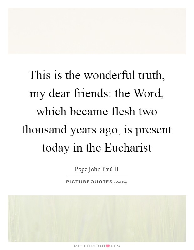 This is the wonderful truth, my dear friends: the Word, which became flesh two thousand years ago, is present today in the Eucharist Picture Quote #1