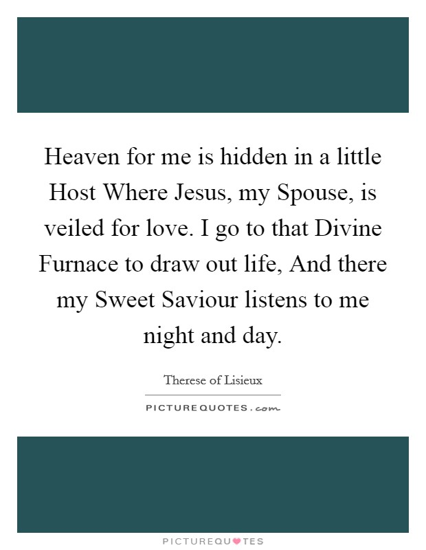 Heaven for me is hidden in a little Host Where Jesus, my Spouse, is veiled for love. I go to that Divine Furnace to draw out life, And there my Sweet Saviour listens to me night and day Picture Quote #1